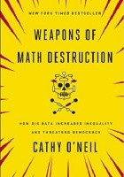 Weapons of Math Destruction. How Big Data Increases Inequality and Threatens Democracy