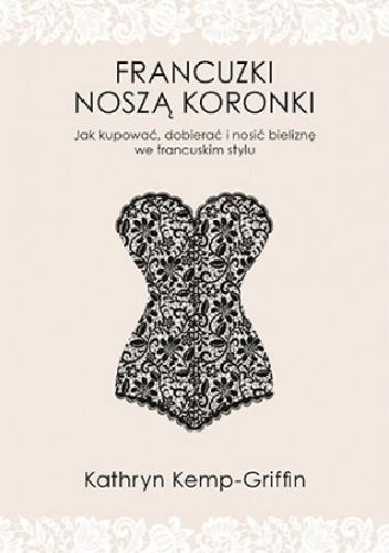 Okładka książki Francuzki noszą koronki. Jak kupować, dobierać i nosić bieliznę we francuskim stylu