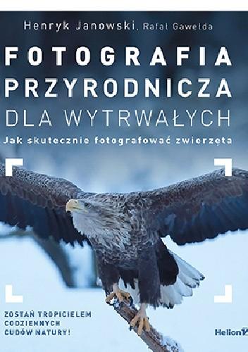 Okładka książki Fotografia przyrodnicza dla wytrwałych. Jak skutecznie fotografować zwierzęta
