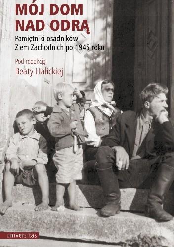 Okładka książki Mój dom nad Odrą. Pamiętniki osadników Ziem Zachodnich po 1945 roku