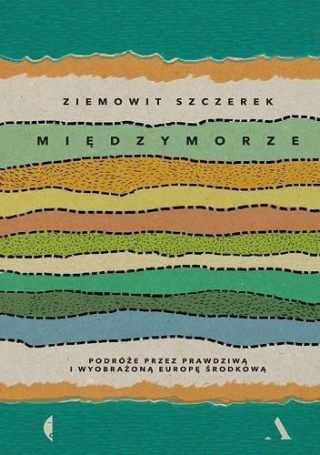 Okładka książki Międzymorze. Podróże przez prawdziwą i wyobrażoną Europę Środkową