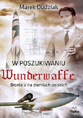 Okładka książki W poszukiwaniu Wunderwaffe. Bronie V na ziemiach polskich