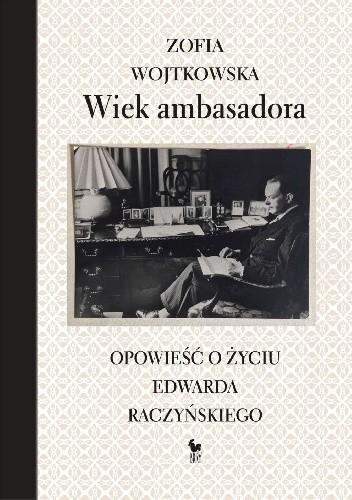 Okładka książki Wiek ambasadora. Opowieść o życiu Edwarda Raczyńskiego