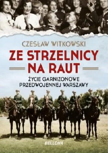 Okładka książki Ze strzelnicy na raut. Życie garnizonowe przedwojennej Warszawy