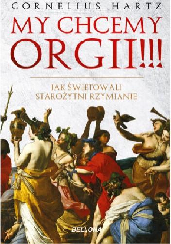 Okładka książki My chcemy orgii!!! Jak świętowali starożytni Rzymianie