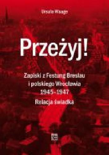 Okładka książki Przeżyj! Zapiski z Festung Breslau i polskiego Wrocławia 1945– 1947. Relacja świadka