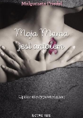 71fb9ea5b4d Moja mama jest aniołem - Małgorzata Friedel (4451135) - Lubimyczytać.pl