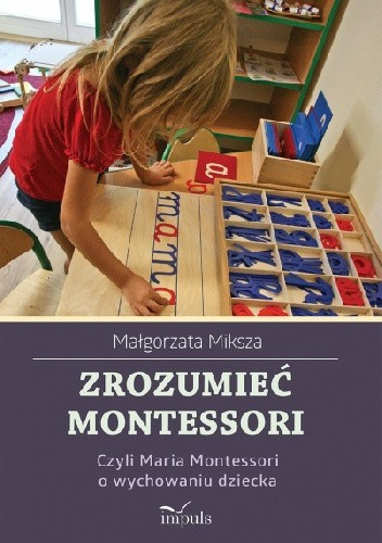 Okładka książki Zrozumieć Montessori, czyli Maria Montessori o wychowaniu dziecka