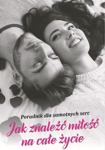 Okładka książki Jak znaleźć miłość na całe życie - Poradnik dla samotnych serc