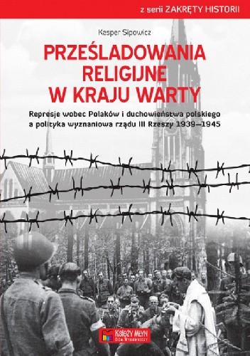 Okładka książki Prześladowania religijne w Kraju Warty Represje wobec Polaków i duchowieństwa polskiego a polityka wyznaniowa rządu III Rzeszy 1939–1945
