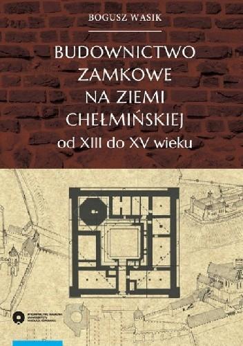 Okładka książki Budownictwo zamkowe na ziemi chełmińskiej od XIII do XV wieku