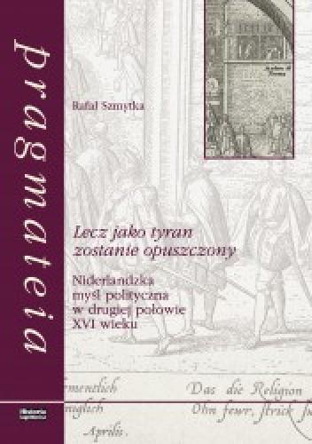 Okładka książki Lecz jako tyran zostanie opuszczony. Niderlandzka myśl polityczna w drugiej połowie XVI wieku