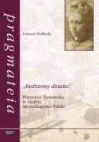 """""""Będziemy działać"""". Wincenta Tarnawska w służbie niepodleglości Polski"""