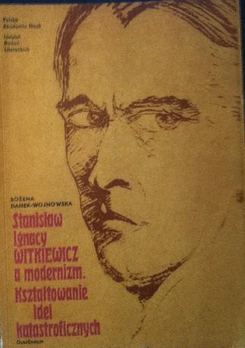 Okładka książki Stanisław Ignacy Witkiewicz a modernizm. Kształtowanie idei katastroficznych