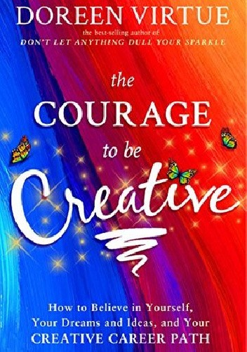 Okładka książki The Courage to Be Creative: How to Believe in Yourself, Your Dreams and Ideas, and Your Creative Career Path