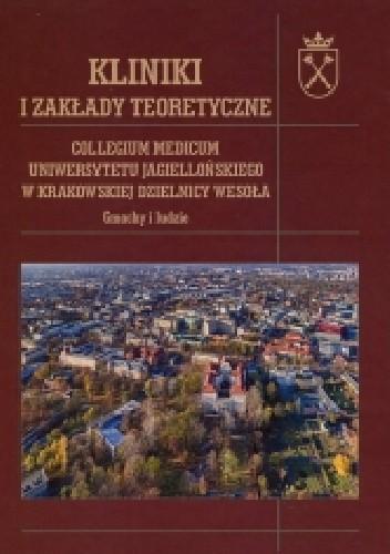 Okładka książki Kliniki i zakłady teoretyczne. Collegium Medicum Uniwersytetu Jagiellońskiego w krakowskiej dzielnicy Wesoła. Gmachy i ludzie