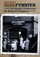 Szałfynster. Od kopalni Ferdynand do Muzeum Śląskiego
