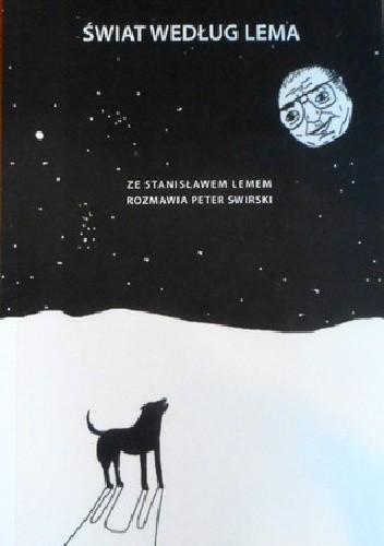 Okładka książki Świat według Lema: O literaturze, filozofii i nauce ze Stanisławem Lemem rozmawia Peter Swirski.