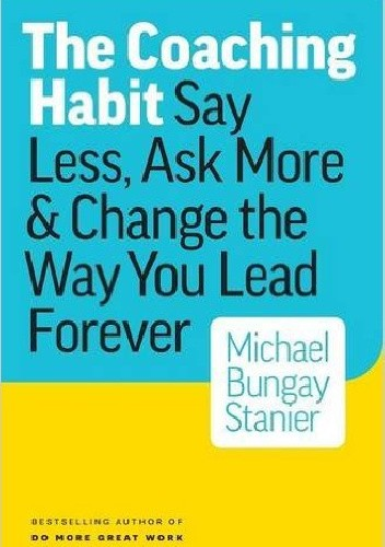 Okładka książki The Coaching Habit: Say Less, Ask More & Change the Way You Lead Forever