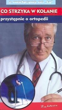 Okładka książki Co strzyka w kolanie przystępnie o ortopedii  Z MEDYCYNĄ NA TY