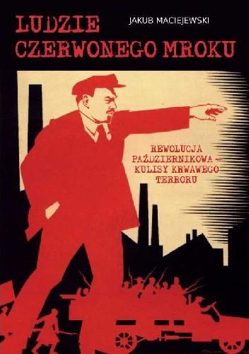 Okładka książki Ludzie czerwonego mroku. Rewolucja październikowa - kulisy krwawego terroru