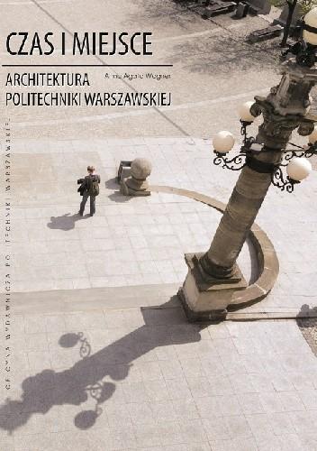 Okładka książki Czas i miejsce. Architektura Politechniki Warszawskiej