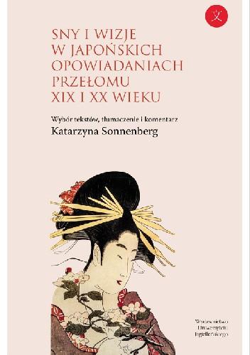 Okładka książki Sny i wizje w japońskich opowiadaniach przełomu XIX i XX wieku. Wybór tekstów z komentarzem