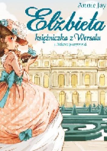 Okładka książki Elżbieta. Księżniczka z Wersalu. Tom 1. Sekret pozytywki