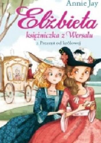 Okładka książki Elżbieta. Księżniczka z Wersalu. Prezent od królowej