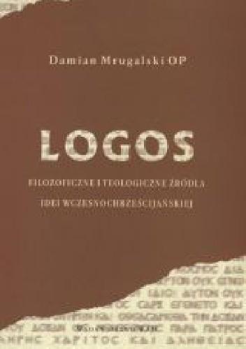 Okładka książki Logos. Filozoficzne i teologiczne źródła idei wczesnochrześcijańskiej