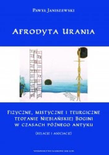 Okładka książki Afrodyta Urania. Fizyczne, mistyczne i teurgiczne teofanie niebiańskiej bogini w czasach późnego antyku (relacje i asocjacje)