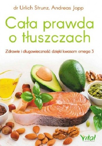 Okładka książki Cała prawda o tłuszczach. Zdrowie i długowieczność dzięki kwasom omega-3