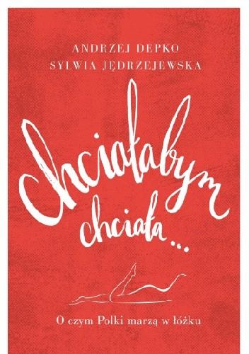 Okładka książki Chciałabym, chciała... O czym Polki marzą w łóżku