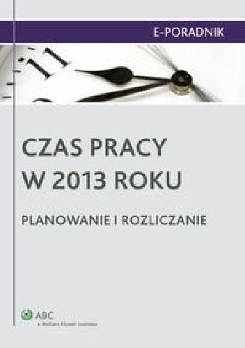 Okładka książki Czas pracy w 2013 roku. Planowanie i rozliczanie