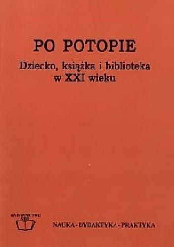 Okładka książki Po potopie. Dziecko, książka i biblioteka w XXI wieku. Diagnozy i postulaty
