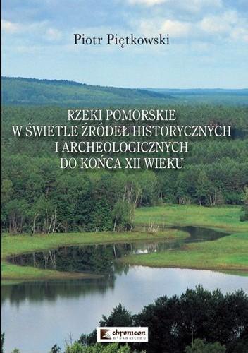 Okładka książki Rzeki pomorskie w świetle źródeł historycznych i archeologicznych do końca XII wieku