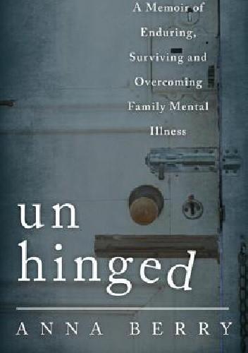 Okładka książki Unhinged: A Memoir of Enduring, Surviving, and Overcoming Family Mental Illness