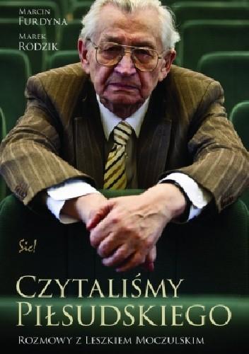 Okładka książki Czytaliśmy Piłsudskiego. Rozmowy z Leszkiem Moczulskim