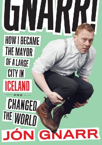 Okładka książki Gnarr: How I Became the Mayor of a Large City in Iceland and Changed the World
