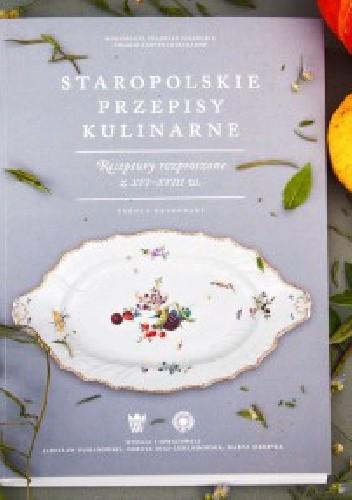 Okładka książki Staropolskie przepisy kulinarne. Receptury rozproszone z XVI-XVIII w. Źródła drukowane