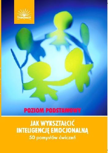 Okładka książki Jak wykształcić inteligencję emocjonalną. Poziom podstawowy. 50 pomysłów ćwiczeń