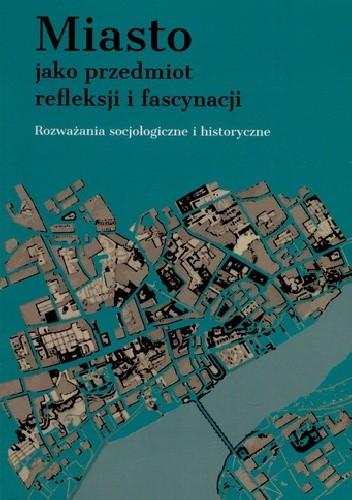 Okładka książki Miasto jako przedmiot refleksji i fascynacji. Rozważania socjologiczne i historyczne