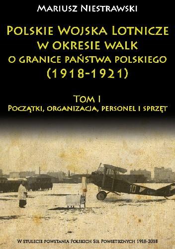 Okładka książki Polskie Wojska Lotnicze w okresie walk o granice państwa polskiego (1918-1921) Tom I Początki, organizacja, personel i sprzęt