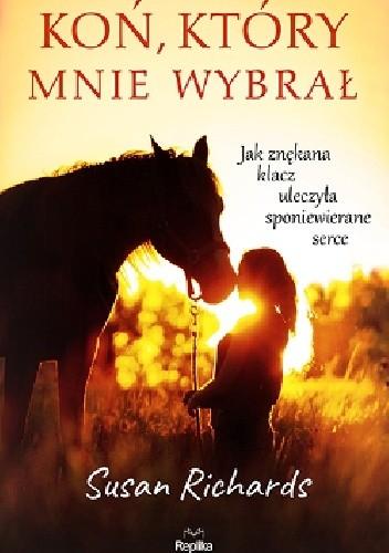 Okładka książki Koń, który mnie wybrał.  Jak znękana klacz uleczyła sponiewierane serce