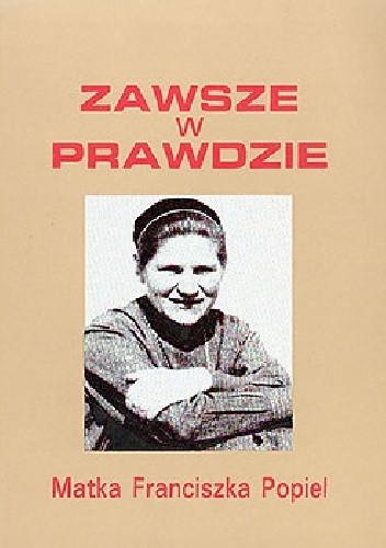 Okładka książki Zawsze w prawdzie. Matka Franciszka Popiel, urszulanka SJK 1916-1963.
