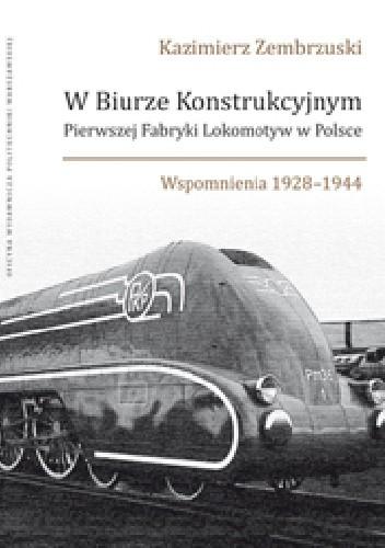 Okładka książki W Biurze Konstrukcyjnym Pierwszej Fabryki Lokomotyw w Polsce. Wspomnienia 1928-1944.