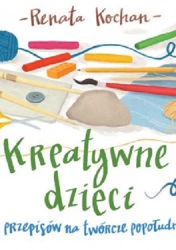 Okładka książki Kreatywne dzieci. 21 przepisów na Twórcze popołudnie