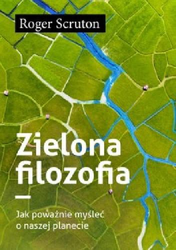 Okładka książki ZIELONA FILOZOFIA JAK POWAŻNIE MYŚLEĆ O NASZEJ PLANECIE