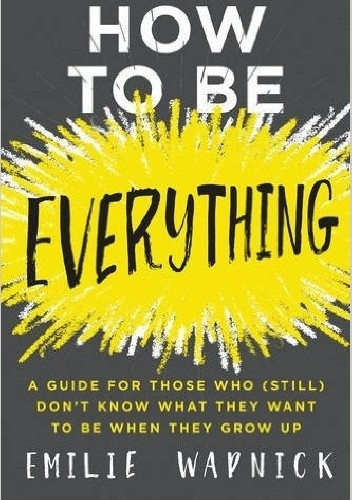 Okładka książki How to Be Everything: A Guide for Those Who (Still) Don't Know What They Want to Be When They Grow Up