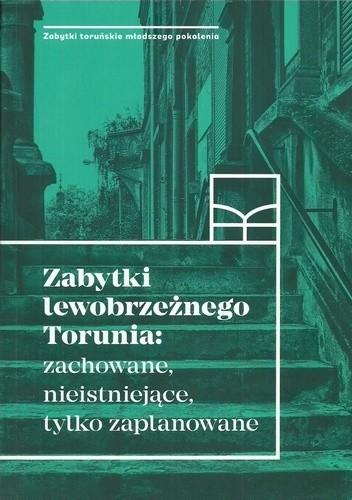 Okładka książki Zabytki lewobrzeżnego Torunia: zachowane, nieistniejące, tylko zaplanowane